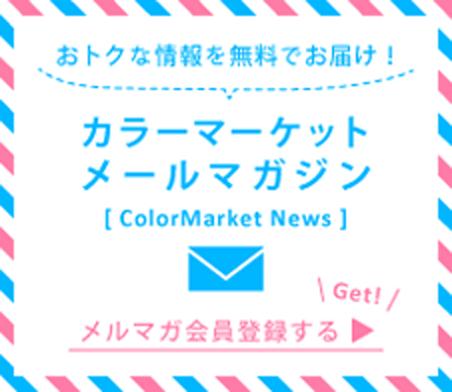 おトクな情報を無料でお届け! カラーマーケットメールマガジン メルマガ会員登録する